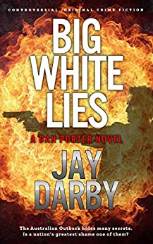 BIG WHITE LIES: Dan Porter's search for a serial killer reveals a nation's darkest secret. Tough and bold, this Australian cop hates that he still cares...Gritty crime fiction. (English Edition) de [Darby, Jay]