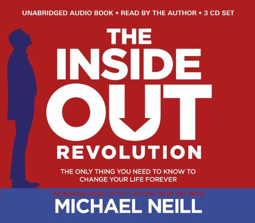 The Inside-Out Revolution: The Only Thing You Need to Know to Change Your Life Forever: Written by Michael Neill, 2014 Edition, (Unabridged) Publisher: Hay House UK [Audio CD]