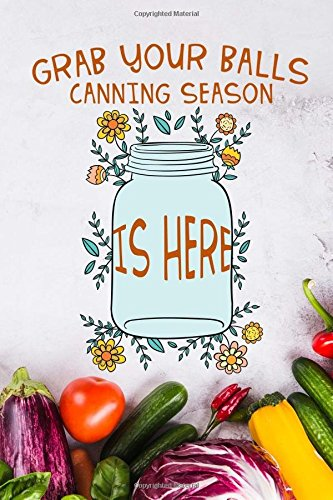Grab your balls canning season is here: 6x9 Food Canner Journal Notebook for Canning Recipe 110 lined pages