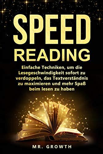 SPEED READING: Einfache Techniken, um die Lesegeschwindigkeit sofort zu verdoppeln, das Textverständnis zu maximieren und mehr Spaß beim lesen zu haben.