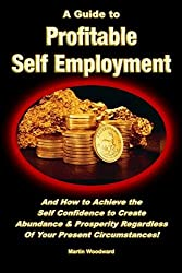 A Guide to Profitable Self Employment - And How to Achieve the Self Confidence to Create Abundance & Prosperity Regardless Of Your Present Circumstances! by Martin Woodward (2013-11-22)