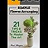 Flower Arranging: Simple Flower Arranging - 21 Tips & Tricks To Master The Art