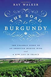 The Road to Burgundy: The Unlikely Story of an American Making Wine and a New Life in France by Ray Walker (2013-07-11)