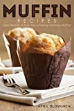 Muffin Recipes: Easy Recipes to Help You in Making Amazing Muffins!