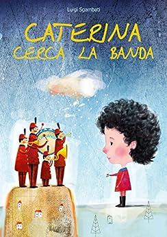 Caterina cerca la banda [Libro per bambini e ragazzi sulla poesia della musica] di [Sgambati, Luigi]