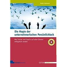 Die Magie der unternehmerischen Persönlichkeit. Wie Trainer und Coachs auf allen Ebenen erfolgreich werden (Edition Training aktuell)