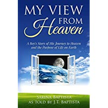 My View from Heaven: A Boy's Story of His Journey to Heaven and the Purpose of Life on Earth (English Edition)