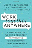 Work Together Anywhere: A Handbook on Working Remotely—Successfully—for Individuals, Teams, and Managers