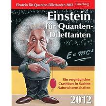 Einstein für Quanten-Dilettanten 2012: Ein vergnüglicher Crashkurs in Sachen Naturwissenschaften
