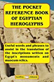 The Pocket Reference Book of Egyptian Hieroglyphs: Useful words and phrases to help in the translation of the inscriptions written on monuments and museum relics.