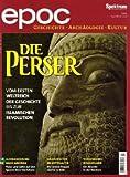 epoc ? Das Magazin für Geschichte, Archäologie und Kultur / Die Perser: Vom ersten Weltreich der Geschichte bis zur islamischen Revolution -