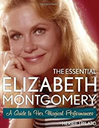 The Essential Elizabeth Montgomery: A Guide to Her Magical Performances by Herbie J. Pilato (2013-10-07)