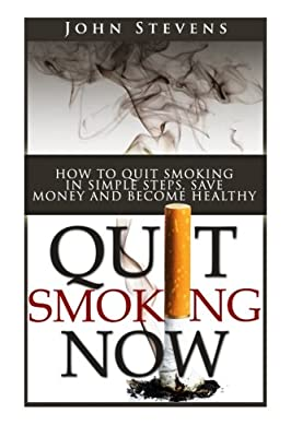 Quit Smoking Now!: How To Stop Smoking In Simple Steps, Save Money And Become Healthy by CreateSpace Independent Publishing Platform