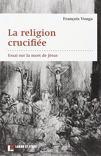 La religion crucifiée: Essai sur la mort de Jésus par François Vouga