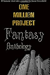 One Million Project Fantasy Anthology: 40 fantastic short tales compiled by Jason Greenfield: Volume 1 Paperback