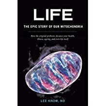 Life - The Epic Story of Our Mitochondria: How the Original Probiotic Dictates Your Health, Illness, Ageing, and Even Life Itself