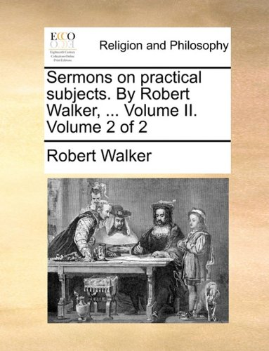 Sermons on practical subjects. By Robert Walker. Volume II. Volume 2 of 2