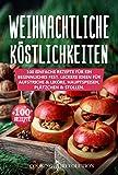 Weihnachtliche Köstlichkeiten: 100 einfache Rezepte für ein besinnliches Fest. Leckere Ideen für Aufstriche & Liköre, Hauptspeisen, Plätzchen & Stollen.