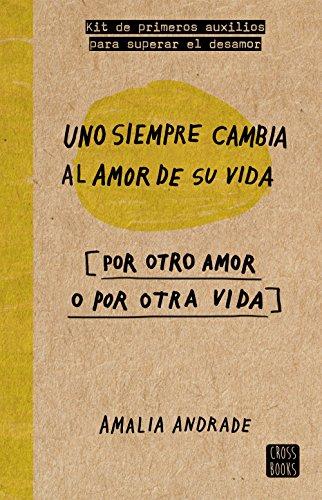 Uno siempre cambia al amor de su vida: [por otro amor o por otra vida] (Crossbooks) por Amalia Andrade Arango