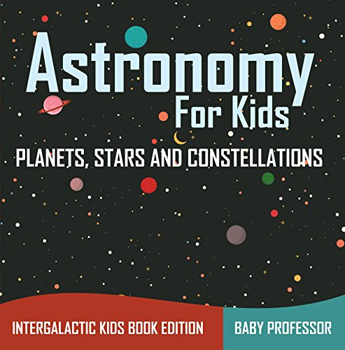 Astronomy For Kids: Planets, Stars and Constellations - Intergalactic Kids Book Edition (English Edition)