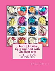 How to Design, Spin and Knit with Gradient tops: Tips for Spinners by Miss Sara Millis (2015-02-26)