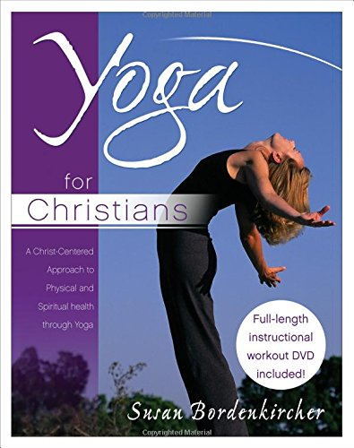 Yoga for Christians: A Christ-Centered Approach to Physical And Spiritual Health (Christian Yoga)