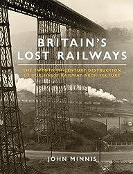 Britain's Lost Railways: The Twentieth-Century Destruction of our Finest Railway Architecture by John Minnis (2011-09-01)