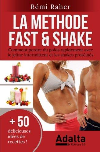 LA METHODE FAST & SHAKE : comment perdre du poids rapidement avec le jeûne intermittent et les shakes protéinés (BONUS : 50 délicieuses recettes de smoothies aux fruits et shakes riches en protéines)