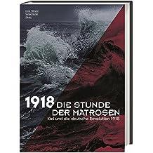 Die Stunde der Matrosen: Kiel und die deutsche Revolution 1918