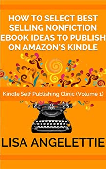 How To Select Best Selling Nonfiction Ebook Ideas To Publish On Amazon's Kindle (Kindle Self Publishing Clinic Series 1) by [Angelettie, Lisa]