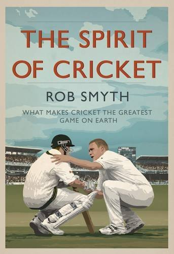 The Spirit of Cricket: What Makes Cricket the Greatest Game on Earth by Rob Smyth (2011-05-06)