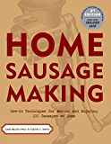Home Sausage Making: How-To Techniques for Making and Enjoying 100 Sausages at Home