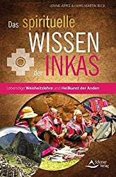 Das spirituelle Wissen der Inkas: Lebendige Weisheitslehre und Heilkunst