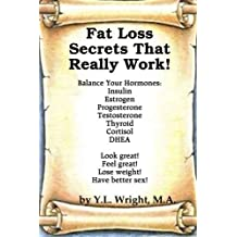 Fat Loss Secrets That Really Work! Balance Your Hormones: Insulin, Estrogen, Progesterone, Testosterone, Thyroid, Cortisol, And Dhea by Y.L. Wright (2012-01-12)