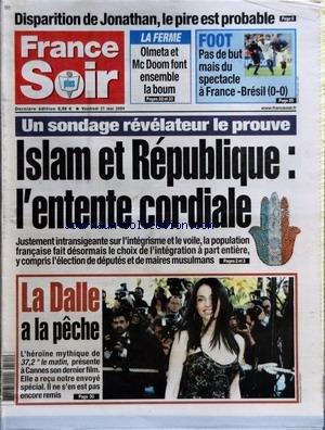 FRANCE SOIR du 21/05/2004 - DISPARITION DE JONATHAN LE PIRE EST PROBABLE - LA FERME - OLMETA ET MC DOOM FONT ENSEMBLE LA BOUM - FOOT - PAS DE BUT MAIS DU SPECTACLE A FRANCE-BRESIL 0-0 - UN SONDAGE REVELATEUR LE PROUVE - ISLAM ET REPUBLIQUE - L'ENTENTE CORDIALE - JUSTEMENT INTRANSIGEANTE SUR L'INTEGRISME ET LE VOILE LA POPULATION FRANCAISE FAIT DESORMAIS LE CHOIX DE L'INTEGRATION A PART ENTIERE Y COMPRIS L'ELECTION DE DEPUTES ET DE MAIRES MUSULMANS - LA DALLE A LA PECHE - L'HEROINE MYTHIQUE DE 3