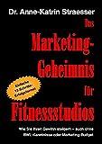 Das Marketing-Geheimnis für Fitnessstudios: Wie Sie in 12 einfachen Schritten Ihren Umsatz steigern - auch ohne BWL-Studium oder Marketing-Budget