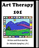 Creative Art Therapy 101: Learn How To Do Art Therapy (Creative Counseling 101 Book 4)