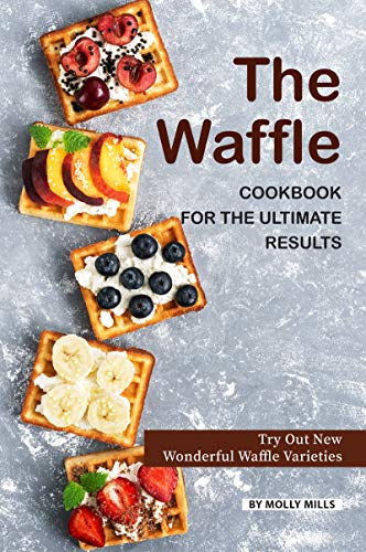 The Waffle Cookbook for the Ultimate Results: Try Out New Wonderful Waffle Varieties (English Edition)