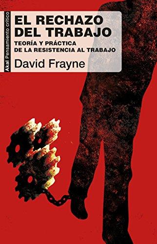 El rechazo del trabajo: Teoría y práctica de la resistencia al trabajo (Pensamiento crítico) por David Frayne