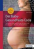 Der Baby-Gesundheits-Code: Perinatale Programmierung: Die optimale Ernährung für die Zukunft Ihres Kindes - Maren Krüger