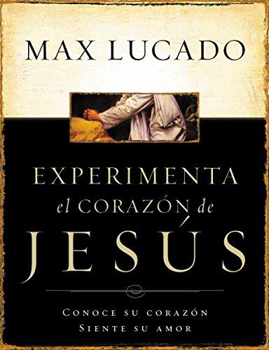 Experimente el corazón de Jesús: Conozca su corazón, sienta su amor por Max Lucado