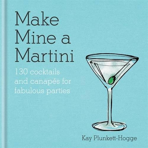 make-mine-a-martini-130-cocktails-canapes-for-fabulous-parties