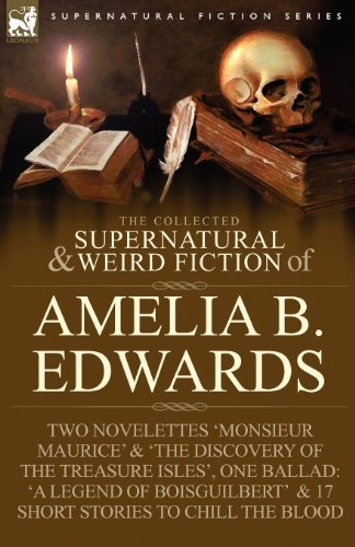 The Collected Supernatural and Weird Fiction of Amelia B. Edwards: Contains Two Novelettes 'Monsieur Maurice' and 'The Discovery of the Treasure Isles by Edwards, Amelia B. (2009) Paperback