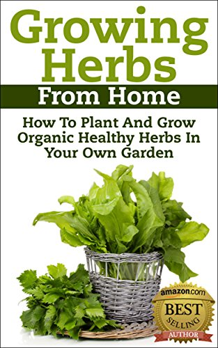 Growing Herbs From Home: How To Plant And Grow Organic Healthy Herbs In Your Own Garden (Organic Foods, Healthy Living, Gardens, Growing, Herb Garden, ... Herbs, Healing Herb) (English Edition) -