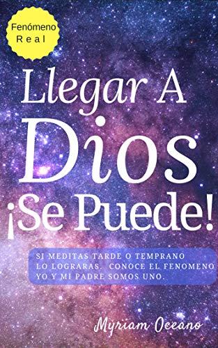 Llegar a Dios ¡Se Puede!: Si meditas tarde o temprano lo lograrás.  Conoce el fenómeno Yo Y Mi Padre Somos UNO.