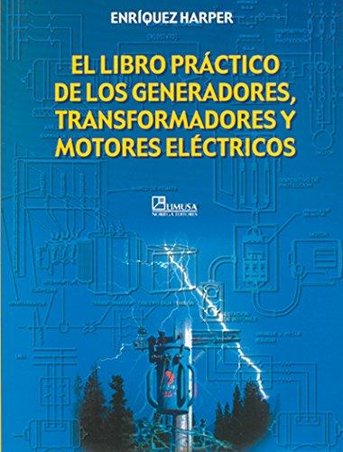 El libro practico de los generadores, transformadores y motores electricos por Gilberto Harper Enriquez