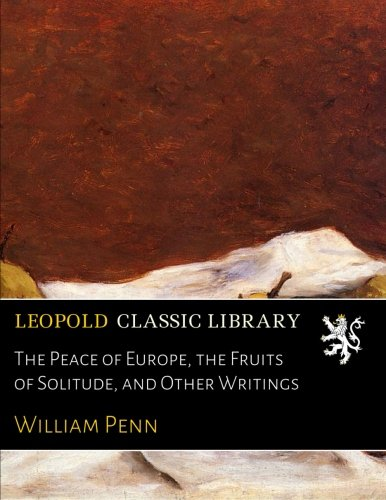 The Peace of Europe, the Fruits of Solitude, and Other Writings por William Penn