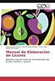 Manual de Elaboración de Licores: Bebidas hidroalcohólicas aromatizadas de frutas, hierbas y granos