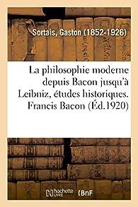 La philosophie moderne depuis Bacon jusqu'à Leibniz, études historiques. Francis Bacon Tome 1 par Gaston Sortais