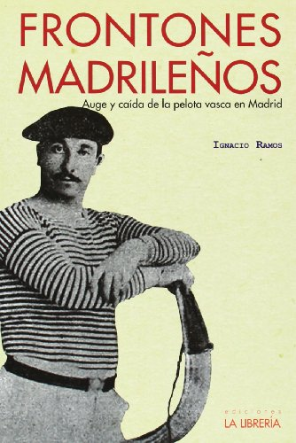 Frontones Madrileños. Auge Y Caída De La Pelota Vasca En Madrid (Libros De Madrid)